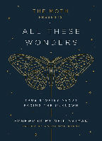 Book Cover for THE MOTH PRESENTS ALL THESE WONDERS: True Stories about Facing the Unknown